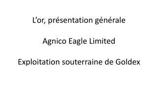 L'or, présentation générale Agnico Eagle Limited Exploitation souterraine de Goldex