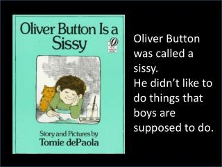 Oliver  Button was called a sissy.  He  didn't like to do things that boys are supposed to do.