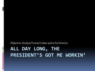 All day long, the President's got me  workin '