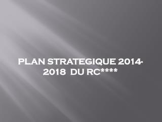 PLAN STRATEGIQUE 2014-2018  DU RC****