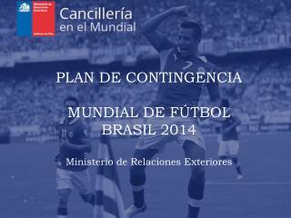 PLAN DE CONTINGENCIA MUNDIAL DE FÚTBOL  BRASIL 2014 Ministerio de Relaciones Exteriores