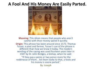 A  Fool And His Money Are Easily Parted .