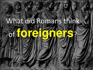 What did Romans think of  foreigners ?