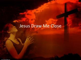Jesus Draw Me Close