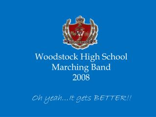 Woodstock High School Marching Band  2008 Oh  yeah…It gets  BE TTER !!