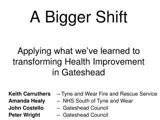 A Bigger Shift Applying  what we've learned to transforming Health Improvement in Gateshead