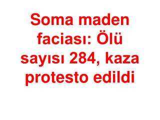 Soma maden faciası: Ölü sayısı 284, kaza protesto edildi