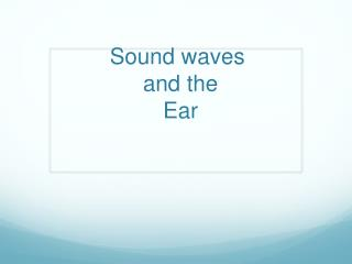 Sound waves  and the  Ear