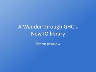 A Wander through GHC�s  New IO library