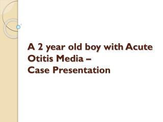 A 2 year old boy with Acute  Otitis  Media –  Case  Presentation