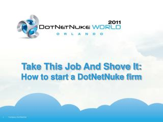Take This Job And Shove It:  How to start a DotNetNuke firm