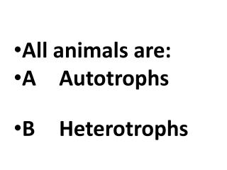 All animals are: A	 Autotrophs B Heterotrophs