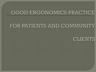 GOOD ERGONOMICS PRACTICE  FOR  PATIENTS AND COMMUNITY  CLIENTS