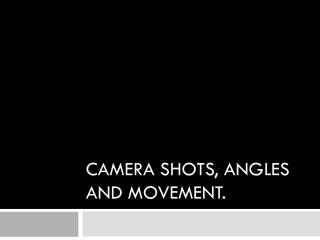 Camera  Shots, angles and movement.