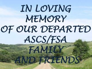IN LOVING  MEMORY OF OUR DEPARTED ASCS/FSA  FAMILY  AND FRIENDS