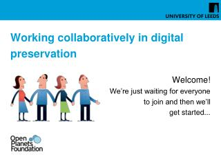 Working collaboratively in digital preservation Welcome! We�re just waiting for everyone