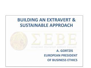 BUILDING AN EXTRAVERT & SUSTAINABLE  APPROACH A. GORTZIS EUROPEAN PRESIDENT