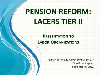 PENSION  REFORM:   LACERS  TIER II Presentation to Labor Organizations