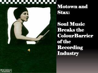 Motown and  Stax :  Soul  Music Breaks the  ColourBarrier of the  Recording Industry