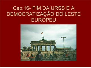 Cap.16- FIM DA URSS E A DEMOCRATIZA