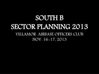 SOUTH B SECTOR PLANNING 2013 VILLAMOR  AIRBASE OFFICERS CLUB NOV. 16-17, 2013