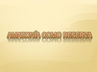 AMAZONÍA COMO RESERVA