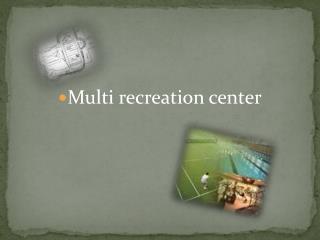 Multi recreation center