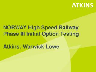 NORWAY High Speed Railway Phase III Initial  Option Testing Atkins: Warwick Lowe