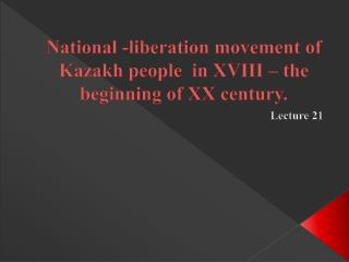 National -liberation movement of Kazakh people  in XVIII – the beginning of XX century.