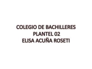 COLEGIO DE BACHILLERES  PLANTEL 02 ELISA ACU�A ROSETI