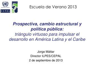 Jorge Máttar Director ILPES/CEPAL 2 de septiembre de 2013