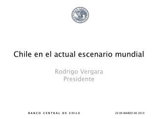 Chile en el actual escenario mundial Rodrigo Vergara  Presidente