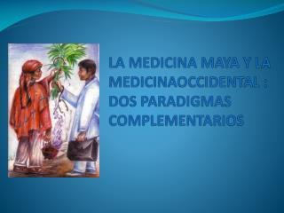 LA MEDICINA MAYA Y LA MEDICINAOCCIDENTAL :  DOS PARADIGMAS COMPLEMENTARIOS