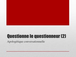 Questionne le questionneur (2)