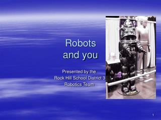 Robots and you Presented by the
