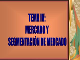 TEMA IV: MERCADO Y  SEGMENTACIÓN DE MERCADO