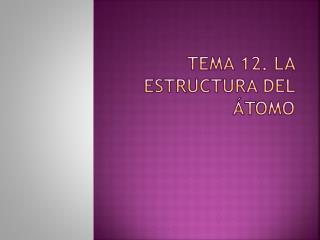 TEMA 12. LA ESTRUCTURA DEL ÁTOMO
