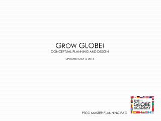 G ROW  GLOBE ! CONCEPTUAL PLANNING AND DESIGN UPDATED MAY 4, 2014