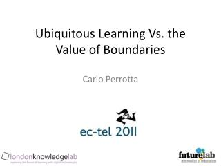 Ubiquitous Learning Vs. the Value of Boundaries