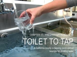 CHAPTER  17 FRESHWATER RESOURCES TOILET TO TAP A California county is tapping controversial