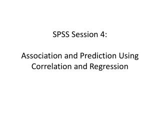 SPSS Session 4: Association and Prediction Using Correlation and Regression