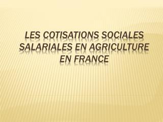 LES COTISATIONS SOCIALES SALARIALES EN AGRICULTURE EN FRANCE