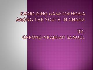 EXORCISING GAMETOPHOBIA AMONG THE YOUTH IN GHANA BY : OPPONG-NKANSAH SAMUEL