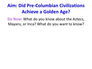 Aim: Did Pre-Columbian Civilizations Achieve a Golden Age?