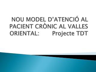 NOU MODEL D'ATENCIÓ AL PACIENT CRÒNIC AL VALLES ORIENTAL:       Projecte TDT