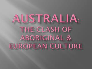 Australia :  The clash of Aboriginal & European culture
