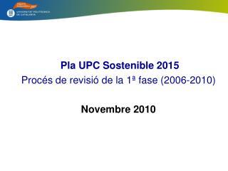 Pla  UPC Sostenible  2015 Procés  de  revisió  de la 1ª  fase (2006-2010) Novembre 2010