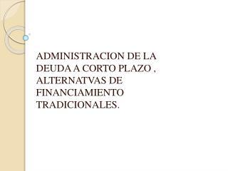 ADMINISTRACION DE LA DEUDA A CORTO PLAZO , ALTERNATVAS DE FINANCIAMIENTO TRADICIONALES.