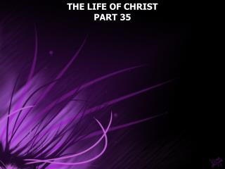 THE LIFE OF CHRIST PART 35