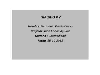 TRABAJO # 2  Nombre  :Germania Dávila Cueva Profesor : Juan Carlos Aguirre Materia  : Contabilidad